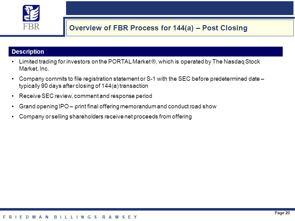 F R I E D M A N B I L L I N G S R A M S E Y Page 20 Overview of FBR Process for 144(a) – Post Closing Description Limited trading for investors on the PORTAL Market ®, which is operated by The Nasdaq Stock Market, Inc.
