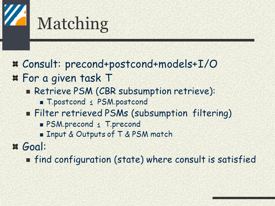 Matching Consult: precond+postcond+models+I/O For a given task T Retrieve PSM (CBR subsumption retrieve): T.postcond ≤ PSM.postcond Filter retrieved PSMs (subsumption filtering) PSM.precond ≤ T.precond Input & Outputs of T & PSM match Goal: find configuration (state) where consult is satisfied