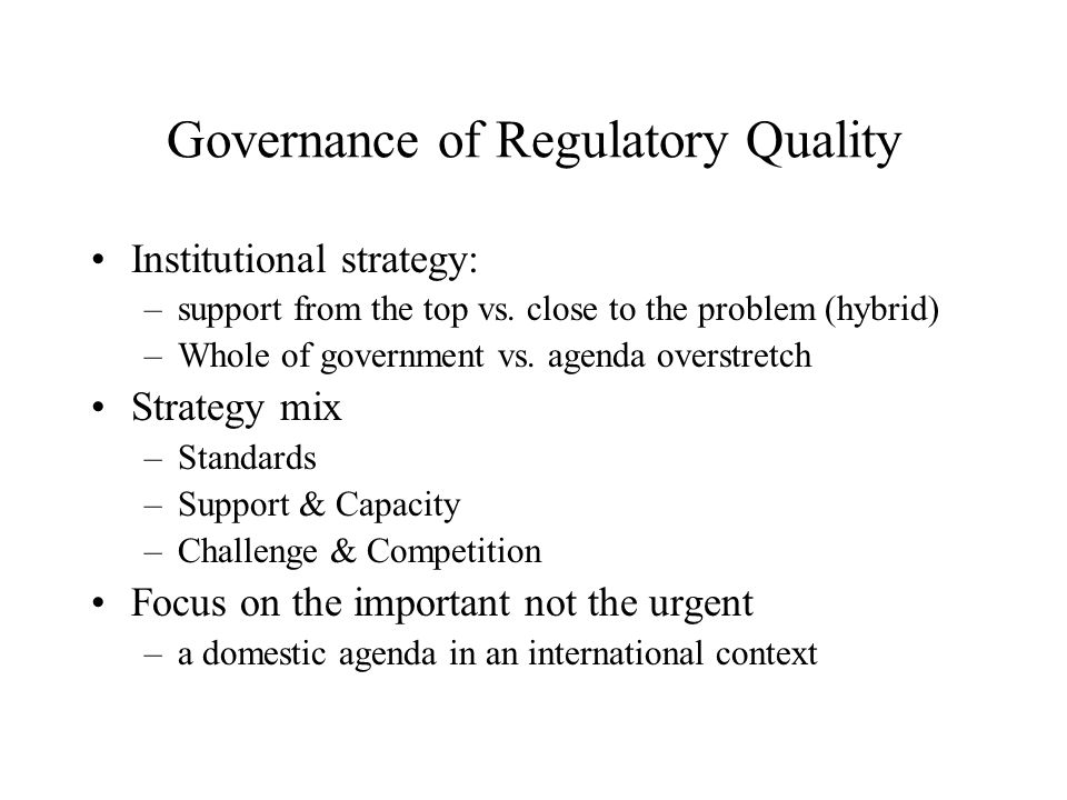 Governance of Regulatory Quality Institutional strategy: –support from the top vs. close to the problem (hybrid) –Whole of government vs. agenda overs