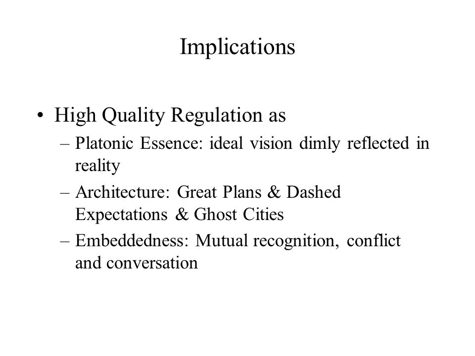 Implications High Quality Regulation as –Platonic Essence: ideal vision dimly reflected in reality –Architecture: Great Plans & Dashed Expectations &