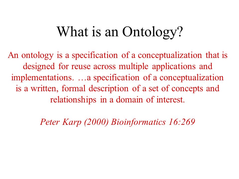 What is an Ontology? An ontology is a specification of a conceptualization that is designed for reuse across multiple applications and implementations