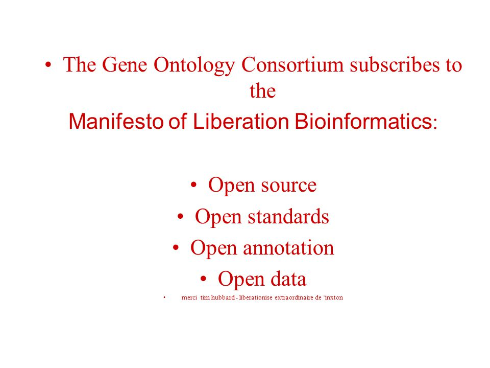 The Gene Ontology Consortium subscribes to the Manifesto of Liberation Bioinformatics : Open source Open standards Open annotation Open data merci tim
