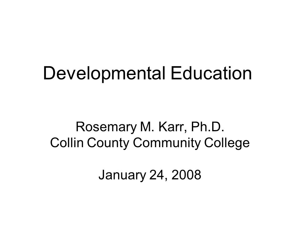 Developmental Education Rosemary M. Karr, Ph.D. Collin County Community College January 24, 2008