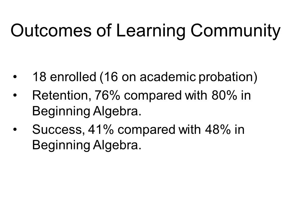 Outcomes of Learning Community 18 enrolled (16 on academic probation) Retention, 76% compared with 80% in Beginning Algebra.