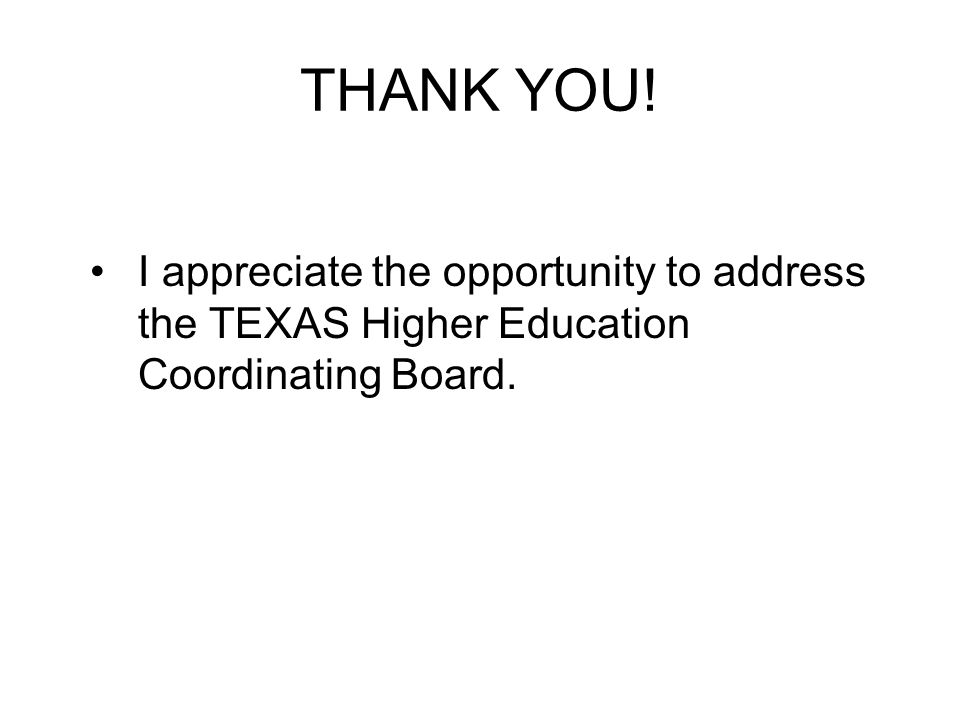 THANK YOU! I appreciate the opportunity to address the TEXAS Higher Education Coordinating Board.