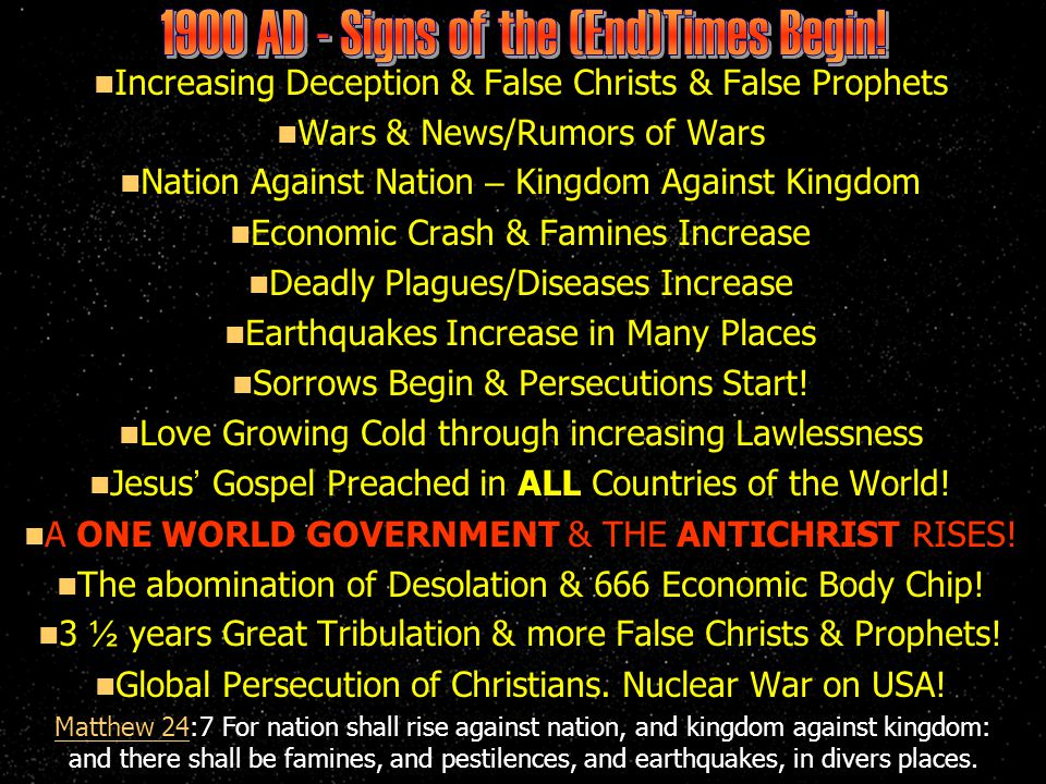 Increasing Deception & False Christs & False Prophets Wars & News/Rumors of Wars Nation Against Nation – Kingdom Against Kingdom Economic Crash & Famines Increase Deadly Plagues/Diseases Increase Earthquakes Increase in Many Places Sorrows Begin & Persecutions Start.