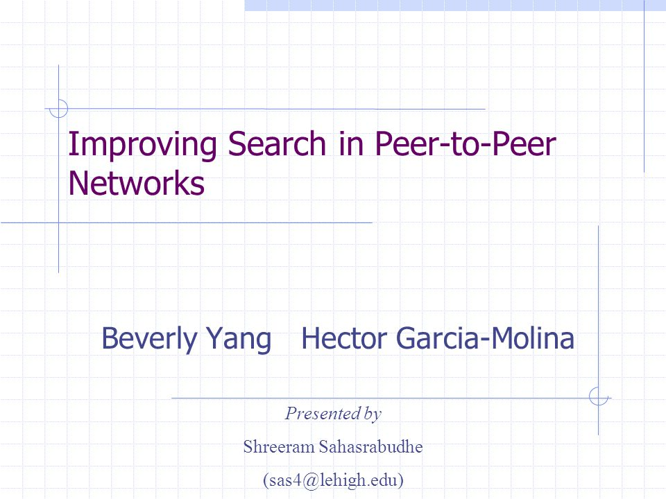 Improving Search in Peer-to-Peer Networks Beverly Yang Hector Garcia-Molina Presented by Shreeram Sahasrabudhe (sas4@lehigh.edu)