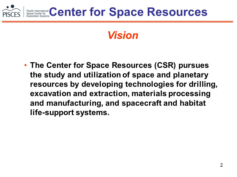 2 Center for Space Resources The Center for Space Resources (CSR) pursues the study and utilization of space and planetary resources by developing tec