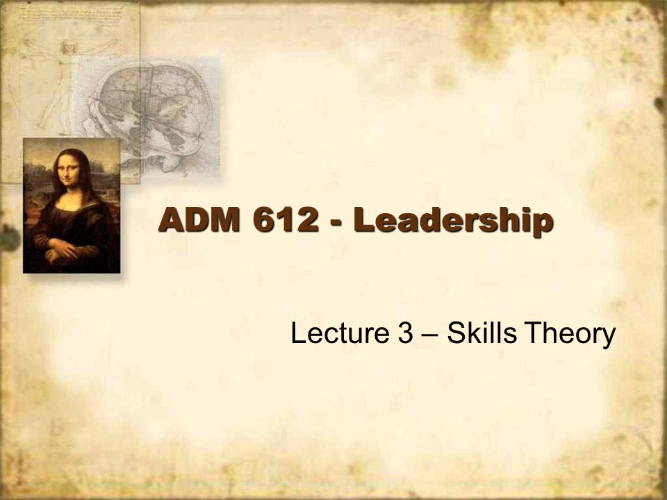 ADM 612 - Leadership Lecture 3 – Skills Theory