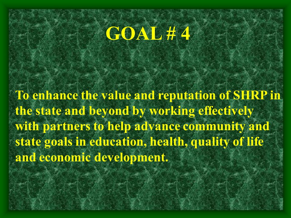 GOAL # 4 To enhance the value and reputation of SHRP in the state and beyond by working effectively with partners to help advance community and state goals in education, health, quality of life and economic development.