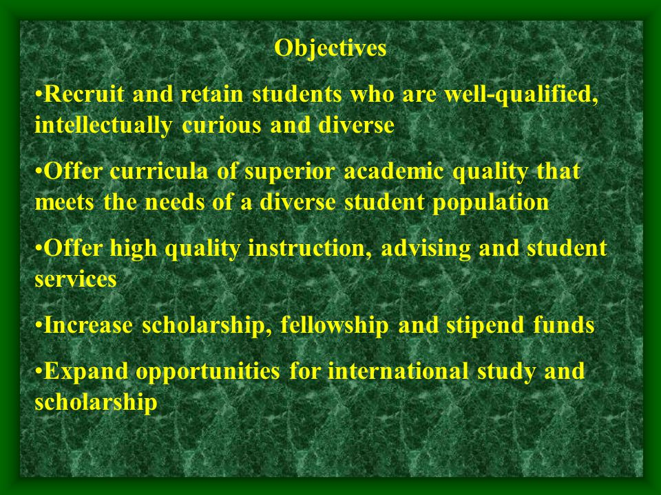 Objectives Recruit and retain students who are well-qualified, intellectually curious and diverse Offer curricula of superior academic quality that meets the needs of a diverse student population Offer high quality instruction, advising and student services Increase scholarship, fellowship and stipend funds Expand opportunities for international study and scholarship