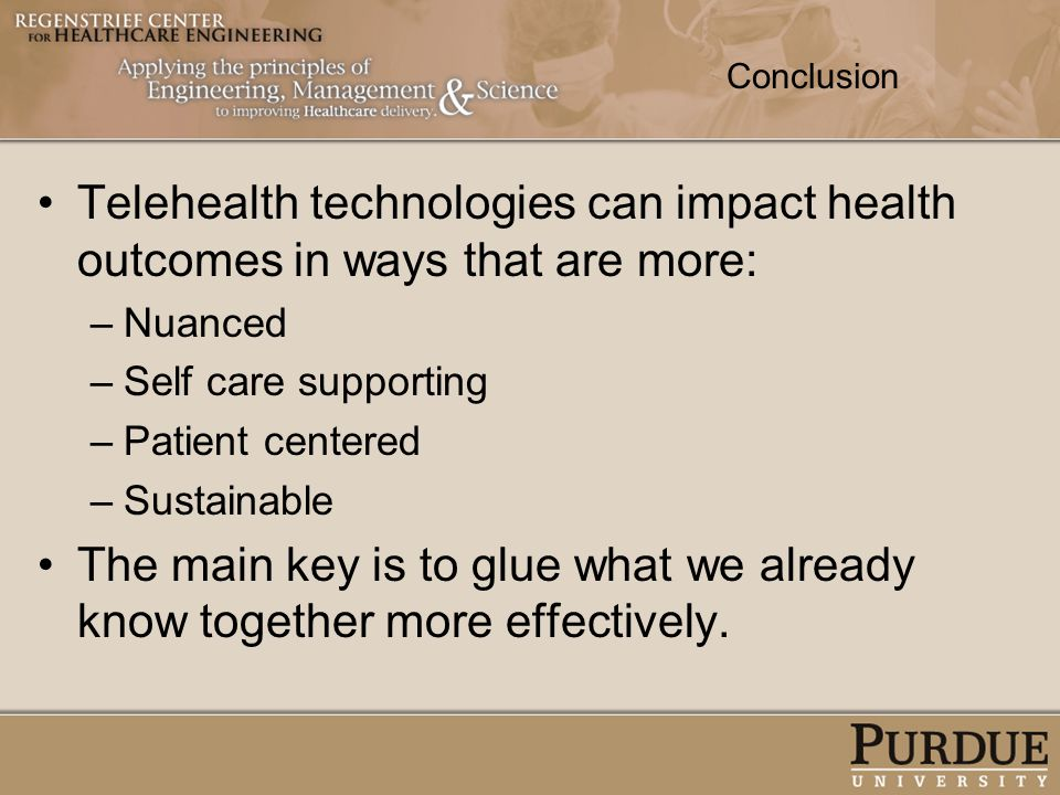 Conclusion Telehealth technologies can impact health outcomes in ways that are more: –Nuanced –Self care supporting –Patient centered –Sustainable The