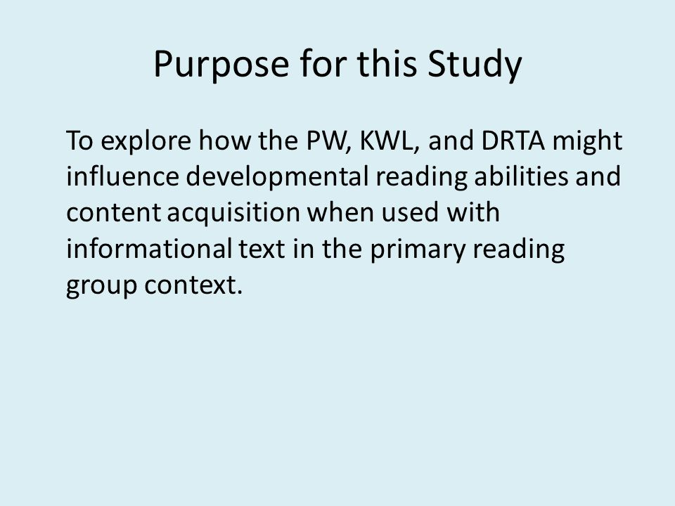 Purpose for this Study To explore how the PW, KWL, and DRTA might influence developmental reading abilities and content acquisition when used with informational text in the primary reading group context.