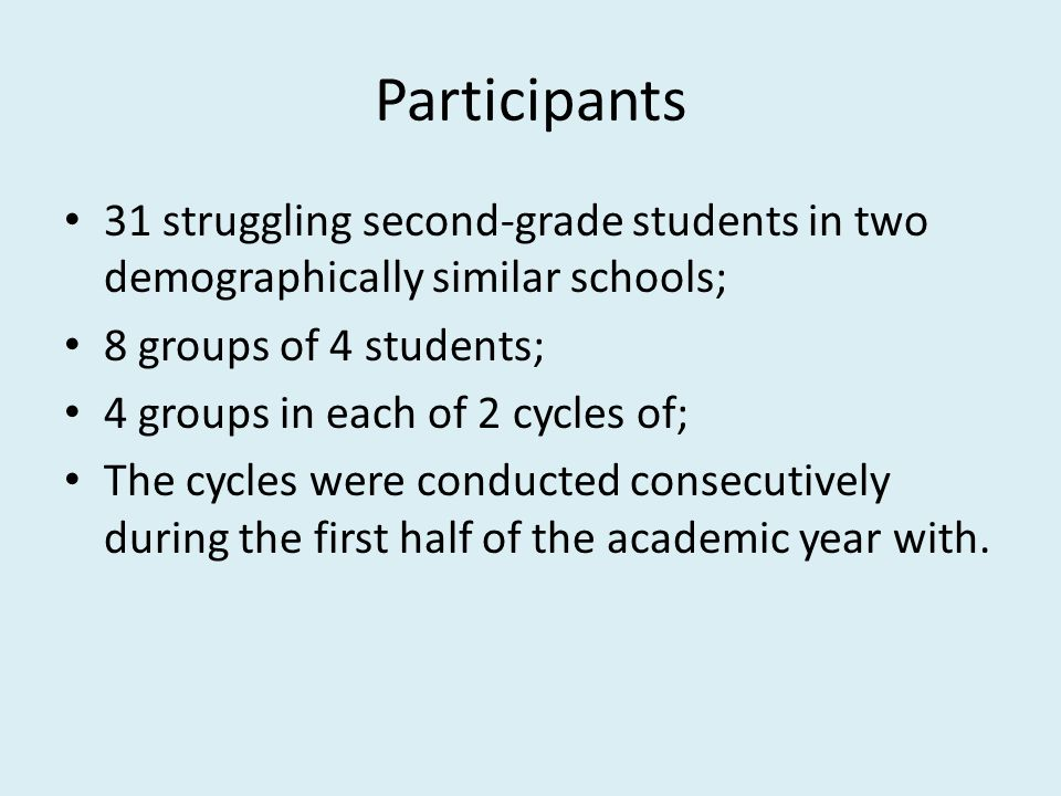 Participants 31 struggling second-grade students in two demographically similar schools; 8 groups of 4 students; 4 groups in each of 2 cycles of; The cycles were conducted consecutively during the first half of the academic year with.