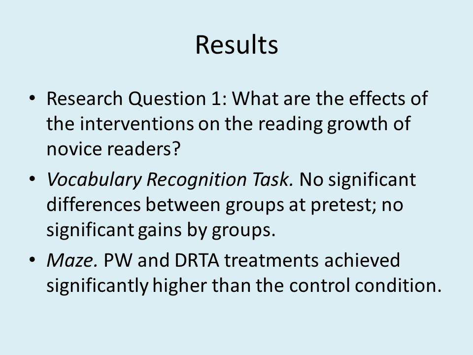 Results Research Question 1: What are the effects of the interventions on the reading growth of novice readers.