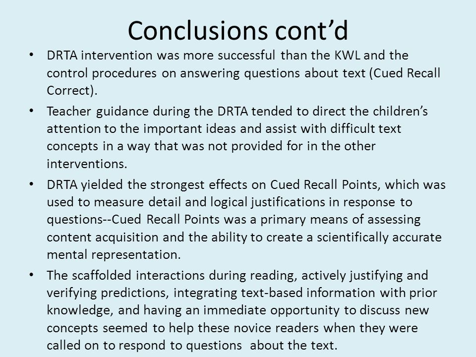 Conclusions cont'd DRTA intervention was more successful than the KWL and the control procedures on answering questions about text (Cued Recall Correct).