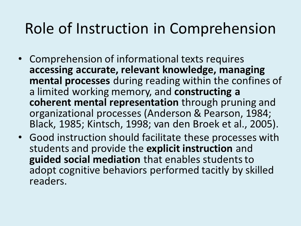 Role of Instruction in Comprehension Comprehension of informational texts requires accessing accurate, relevant knowledge, managing mental processes during reading within the confines of a limited working memory, and constructing a coherent mental representation through pruning and organizational processes (Anderson & Pearson, 1984; Black, 1985; Kintsch, 1998; van den Broek et al., 2005).