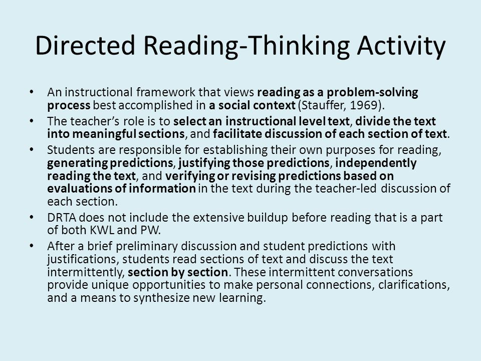 Directed Reading-Thinking Activity An instructional framework that views reading as a problem-solving process best accomplished in a social context (Stauffer, 1969).