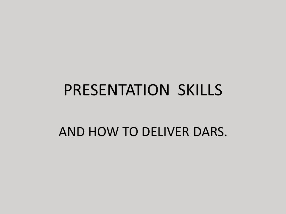 PRESENTATION SKILLS AND HOW TO DELIVER DARS.