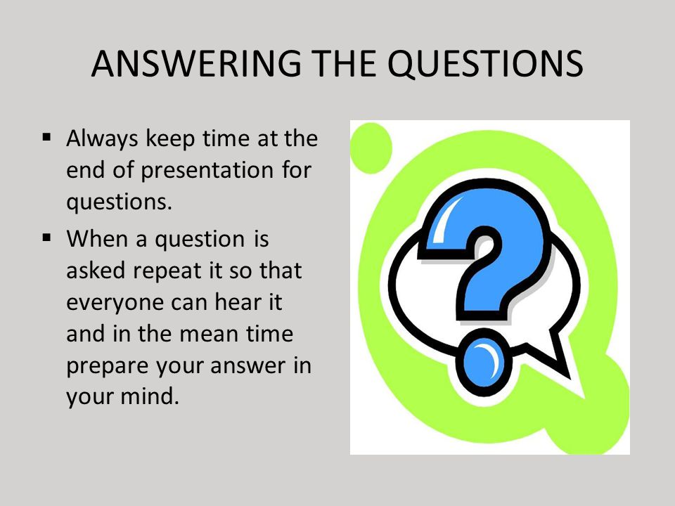 ANSWERING THE QUESTIONS  Always keep time at the end of presentation for questions.