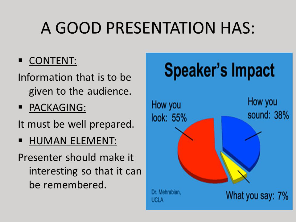 A GOOD PRESENTATION HAS:  CONTENT: Information that is to be given to the audience.