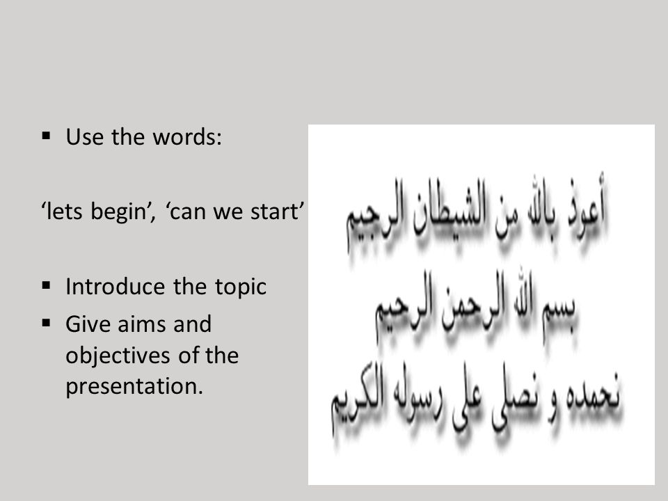  Use the words: 'lets begin', 'can we start'  Introduce the topic  Give aims and objectives of the presentation.