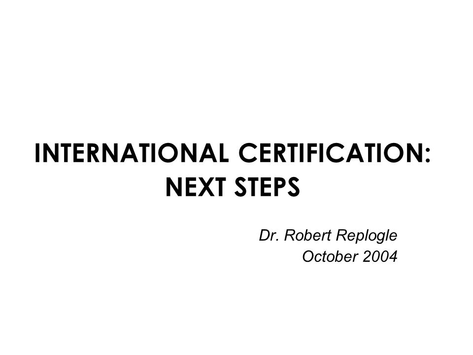 INTERNATIONAL CERTIFICATION: NEXT STEPS Dr. Robert Replogle October 2004