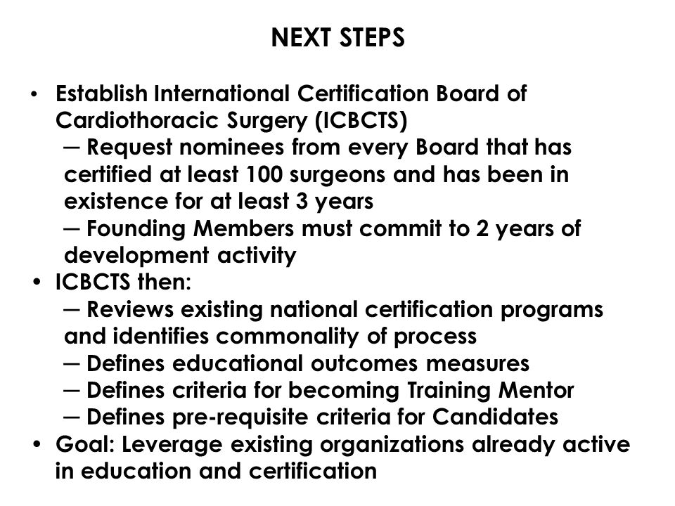 NEXT STEPS Establish International Certification Board of Cardiothoracic Surgery (ICBCTS) ─ Request nominees from every Board that has certified at least 100 surgeons and has been in existence for at least 3 years ─ Founding Members must commit to 2 years of development activity ICBCTS then: ─ Reviews existing national certification programs and identifies commonality of process ─ Defines educational outcomes measures ─ Defines criteria for becoming Training Mentor ─ Defines pre-requisite criteria for Candidates Goal: Leverage existing organizations already active in education and certification