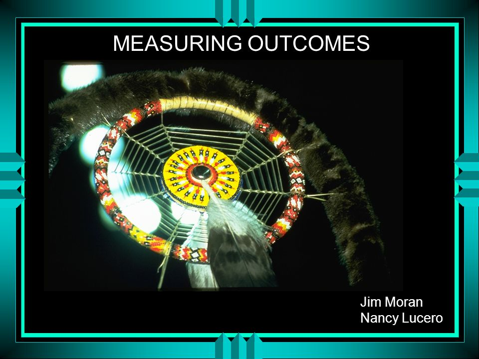 Jim Moran Nancy Lucero MEASURING OUTCOMES