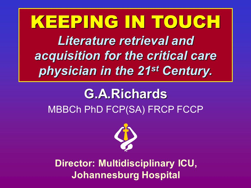KEEPING IN TOUCH Literature retrieval and acquisition for the critical care physician in the 21 st Century. G.A.Richards MBBCh PhD FCP(SA) FRCP FCCP D