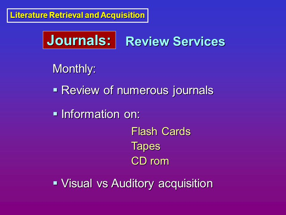 Literature Retrieval and Acquisition Monthly:  Review of numerous journals  Information on: Flash Cards Tapes CD rom  Visual vs Auditory acquisition Review Services Journals: Journals: