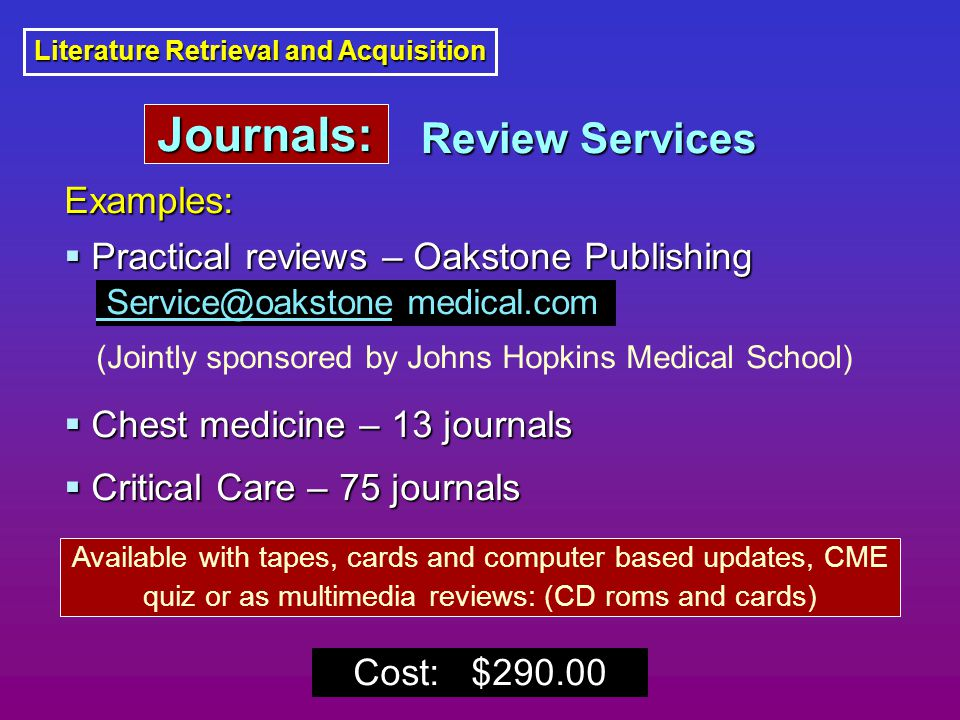 Literature Retrieval and Acquisition Examples:  Practical reviews – Oakstone Publishing  Chest medicine – 13 journals  Critical Care – 75 journals Available with tapes, cards and computer based updates, CME quiz or as multimedia reviews: (CD roms and cards) Service@oakstone medical.com (Jointly sponsored by Johns Hopkins Medical School) Cost: $290.00 Review Services Journals: Journals: