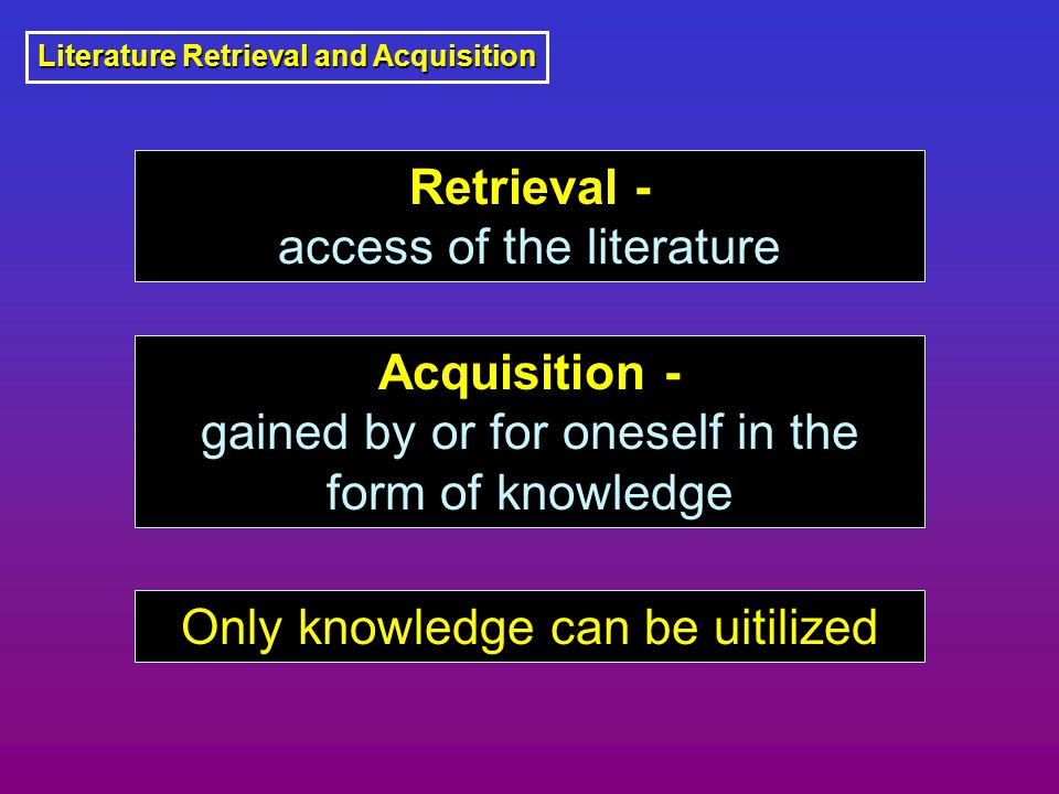 Literature Retrieval and Acquisition Retrieval - access of the literature Acquisition - gained by or for oneself in the form of knowledge Only knowled