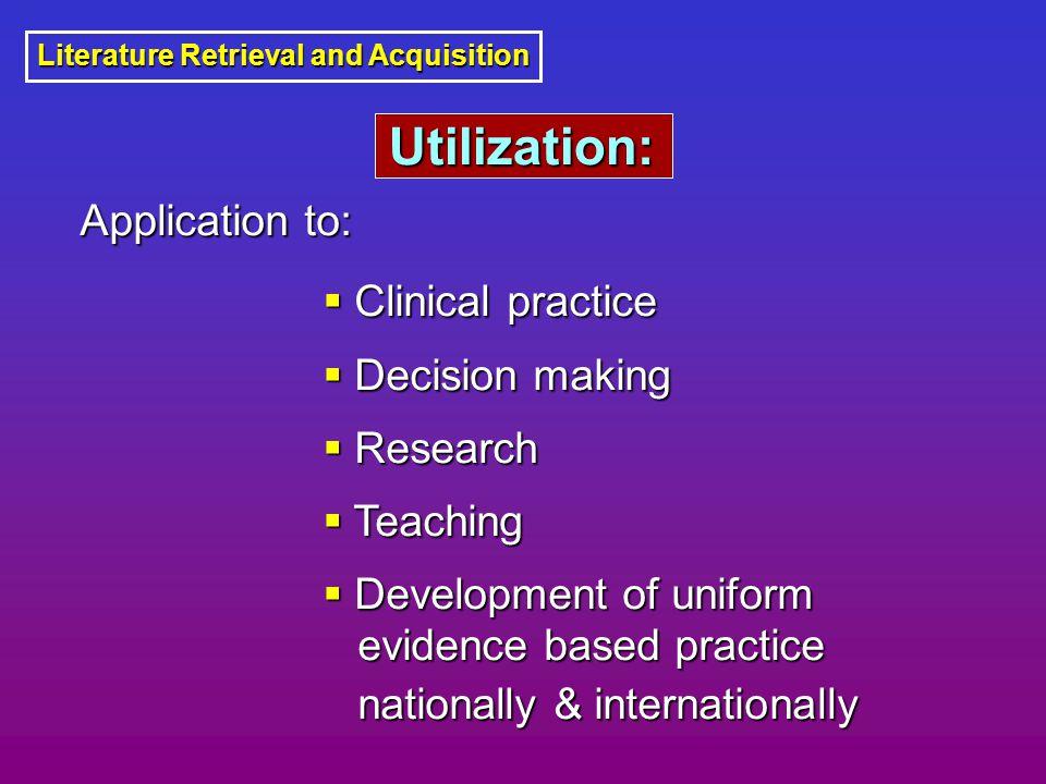 Utilization: Utilization: Literature Retrieval and Acquisition  Clinical practice  Decision making  Research  Teaching  Development of uniform Application to: Application to: evidence based practice nationally & internationally
