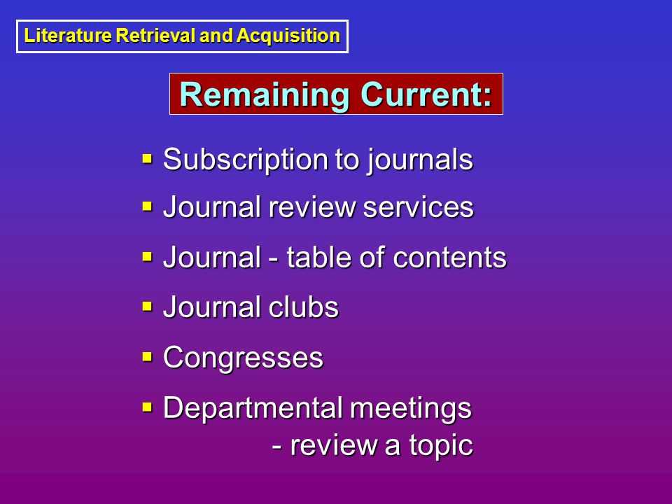 Literature Retrieval and Acquisition  Subscription to journals  Journal review services  Journal - table of contents  Journal clubs  Congresses  Departmental meetings - review a topic - review a topic Remaining Current: Remaining Current: