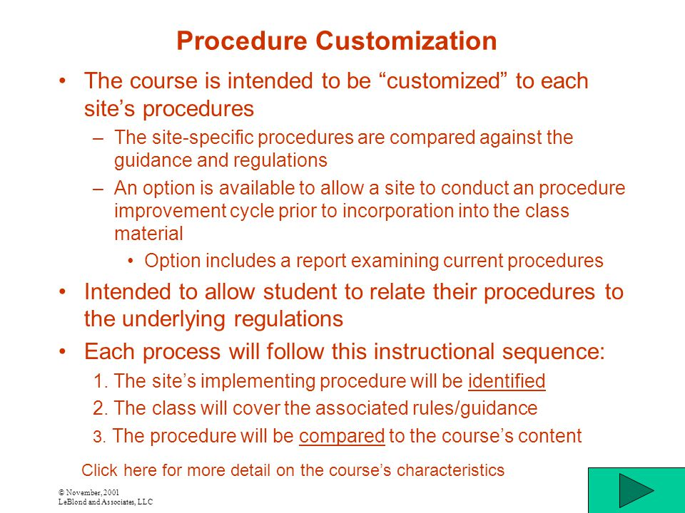 © November, 2001 LeBlond and Associates, LLC Procedure Customization The course is intended to be customized to each site's procedures –The site-specific procedures are compared against the guidance and regulations –An option is available to allow a site to conduct an procedure improvement cycle prior to incorporation into the class material Option includes a report examining current procedures Intended to allow student to relate their procedures to the underlying regulations Each process will follow this instructional sequence: 1.