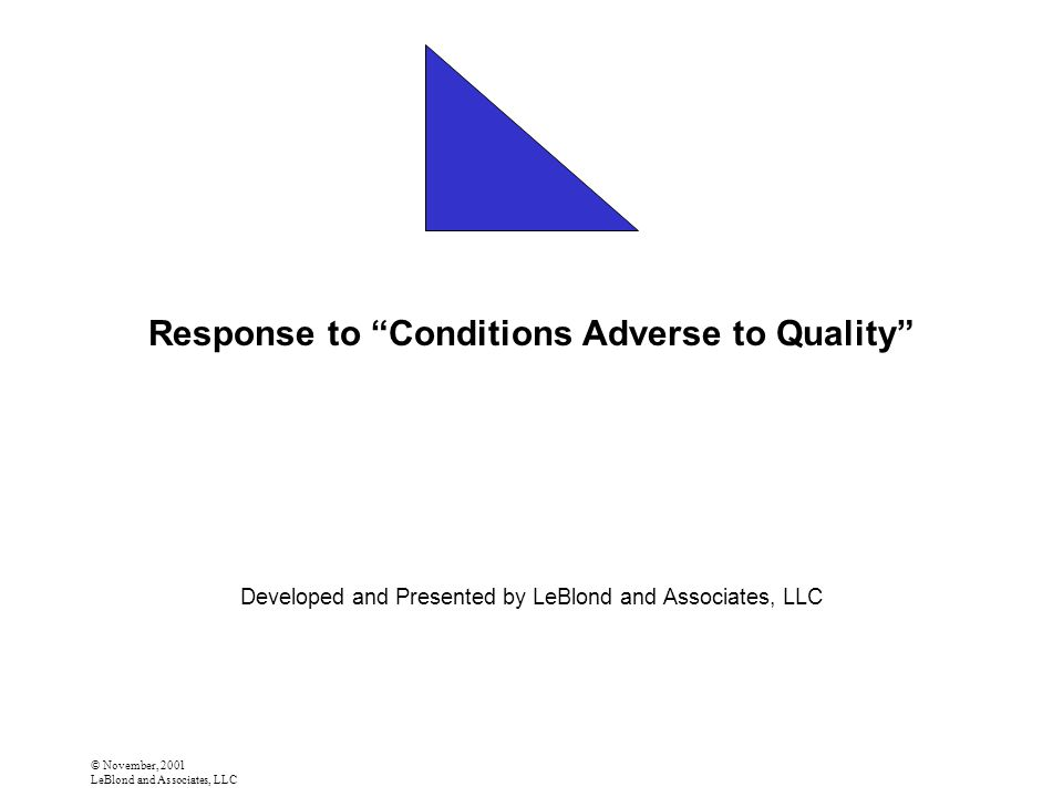 © November, 2001 LeBlond and Associates, LLC Response to Conditions Adverse to Quality Developed and Presented by LeBlond and Associates, LLC