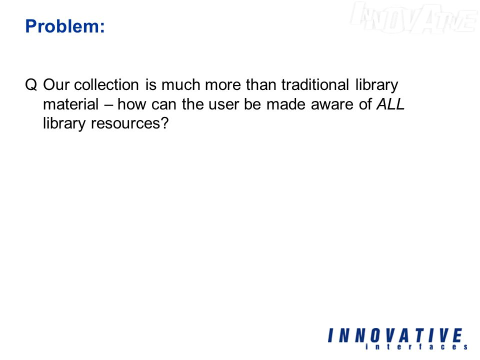 Problem: QOur collection is much more than traditional library material – how can the user be made aware of ALL library resources?