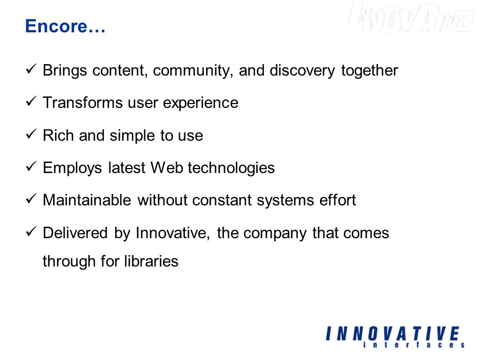 Encore… Brings content, community, and discovery together Transforms user experience Rich and simple to use Employs latest Web technologies Maintainable without constant systems effort Delivered by Innovative, the company that comes through for libraries