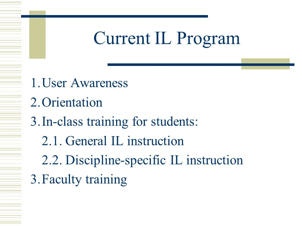 Current IL Program 1.User Awareness 2.Orientation 3.In-class training for students: 2.1.