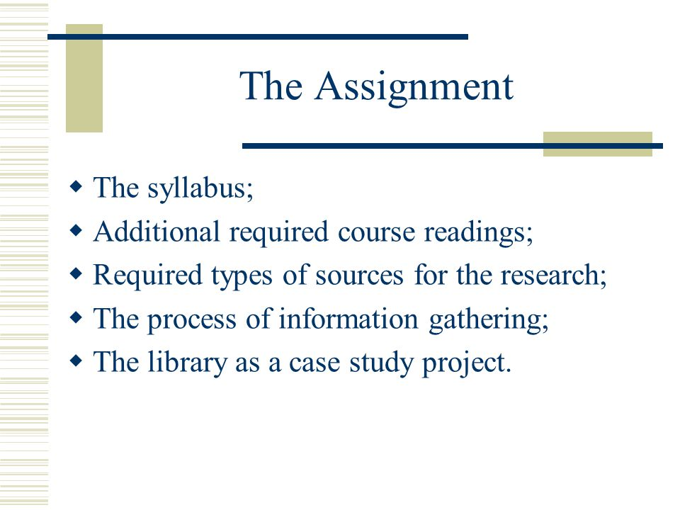 The Assignment  The syllabus;  Additional required course readings;  Required types of sources for the research;  The process of information gathering;  The library as a case study project.