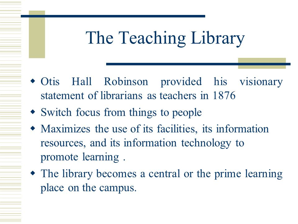 The Teaching Library  Otis Hall Robinson provided his visionary statement of librarians as teachers in 1876  Switch focus from things to people  Maximizes the use of its facilities, its information resources, and its information technology to promote learning.