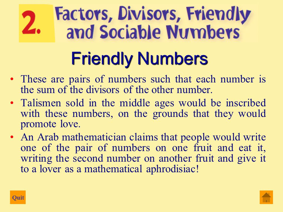 Quit Divisors are all the numbers which divide evenly into a number including the number 1, but not including the number itself in the case of friendly and sociable numbers Therefore the divisors of 24 are 1, 2, 3, 4, 6, 8 and 12 They sum to 36 Divisors