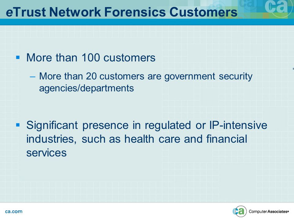  More than 100 customers –More than 20 customers are government security agencies/departments  Significant presence in regulated or IP-intensive industries, such as health care and financial services eTrust Network Forensics Customers