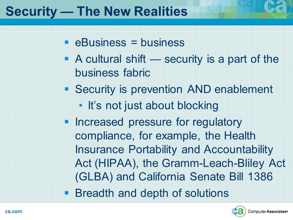  eBusiness = business  A cultural shift — security is a part of the business fabric  Security is prevention AND enablement It's not just about blocking  Increased pressure for regulatory compliance, for example, the Health Insurance Portability and Accountability Act (HIPAA), the Gramm-Leach-Bliley Act (GLBA) and California Senate Bill 1386  Breadth and depth of solutions Security — The New Realities
