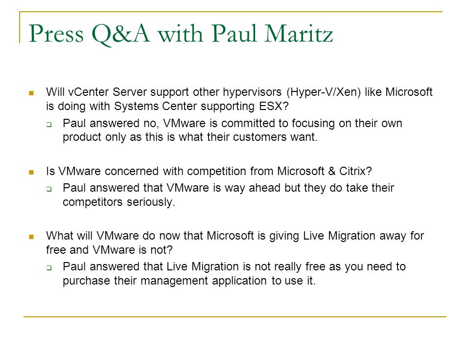 Press Q&A with Paul Maritz Will vCenter Server support other hypervisors (Hyper-V/Xen) like Microsoft is doing with Systems Center supporting ESX?  P