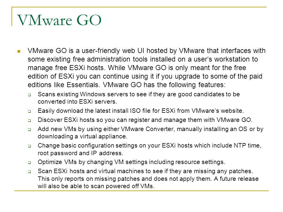 VMware GO VMware GO is a user-friendly web UI hosted by VMware that interfaces with some existing free administration tools installed on a user's work