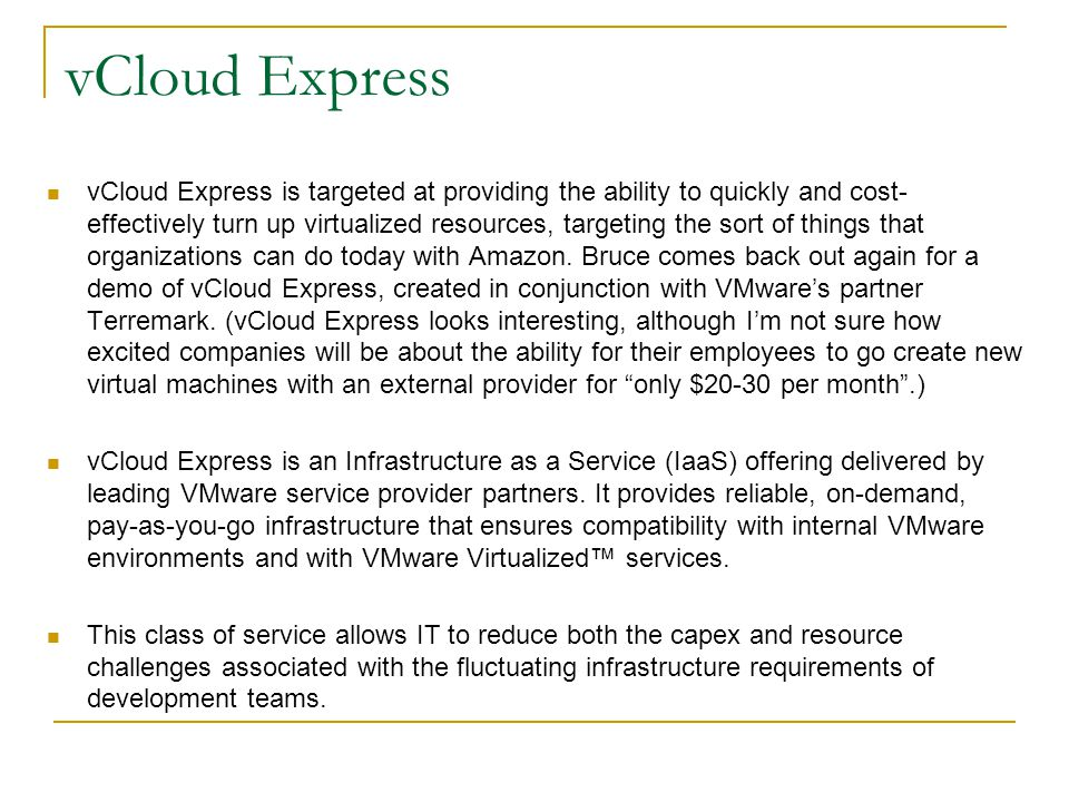 vCloud Express vCloud Express is targeted at providing the ability to quickly and cost- effectively turn up virtualized resources, targeting the sort