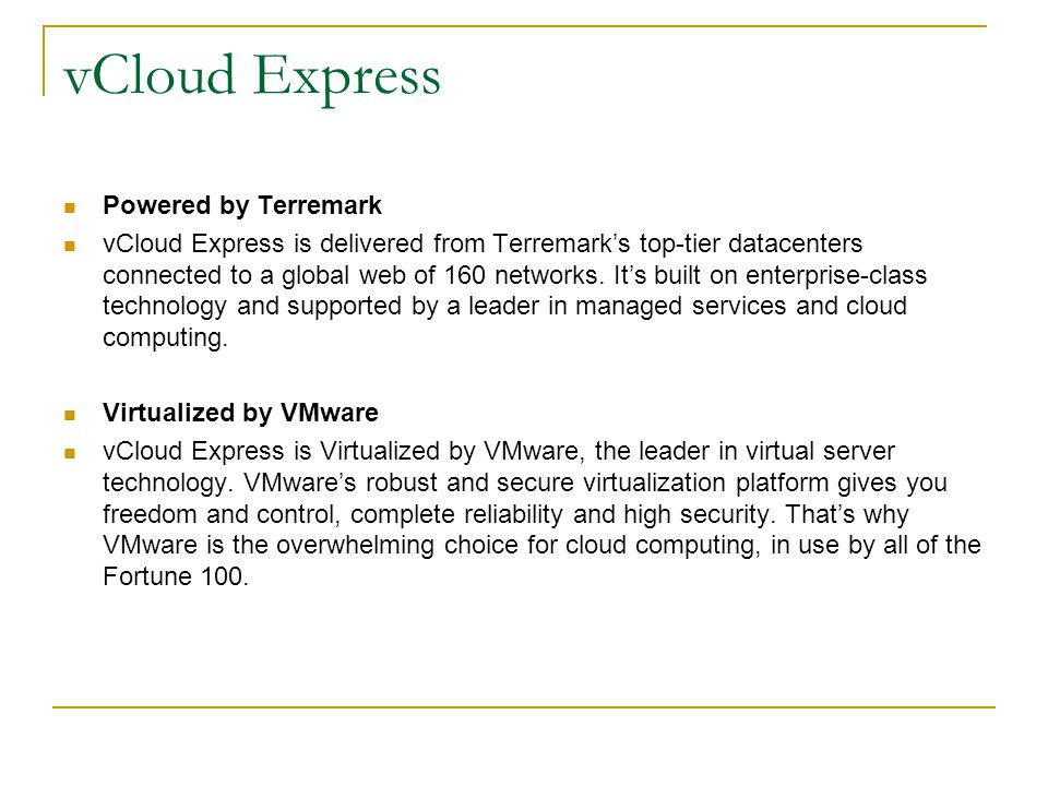 vCloud Express Powered by Terremark vCloud Express is delivered from Terremark's top-tier datacenters connected to a global web of 160 networks. It's