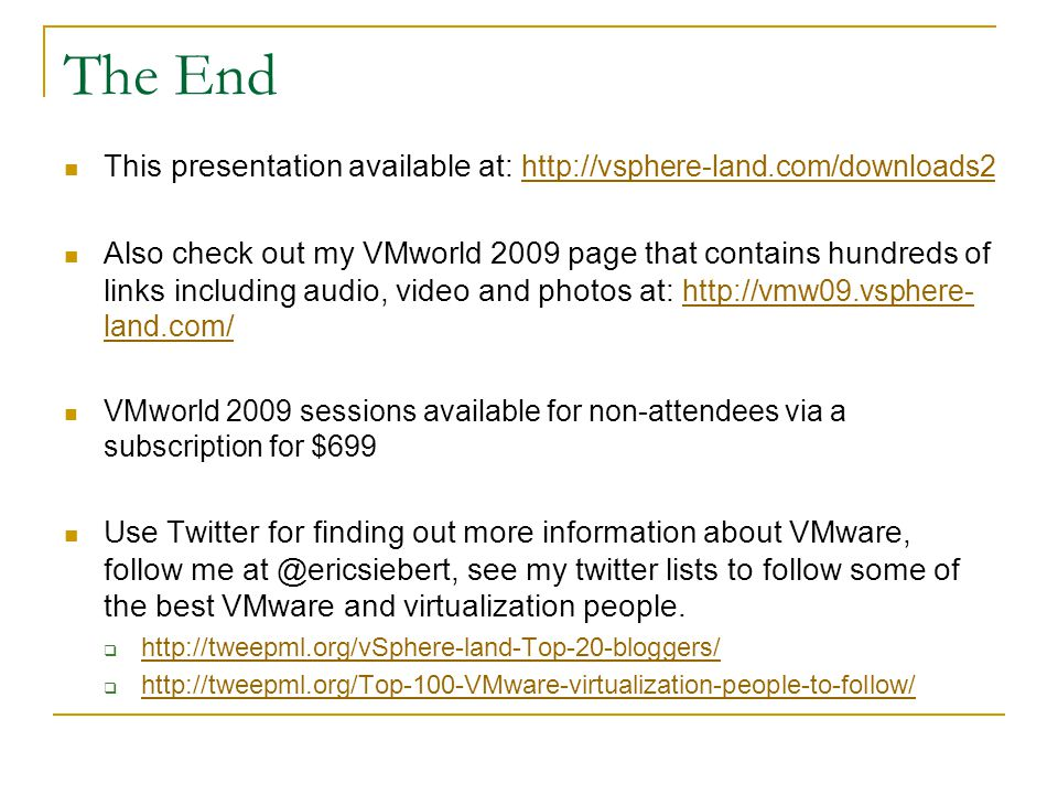 The End This presentation available at: http://vsphere-land.com/downloads2 http://vsphere-land.com/downloads2 Also check out my VMworld 2009 page that